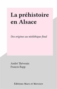 André Thévenin et Francis Rapp - La préhistoire en Alsace - Des origines au néolithique final.