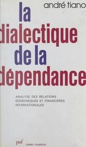 André Tiano et Pierre Tabatoni - La dialectique de la dépendance - Analyse des relations économiques et financières internationales.