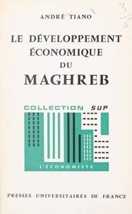 André Tiano et Pierre Tabatoni - Le développement économique du Maghreb.