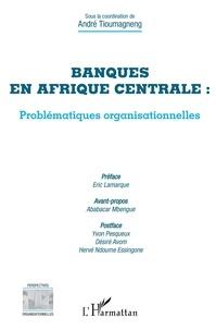 André Tioumagneng - Banques en Afrique centrale : problématiques organisationnelles.