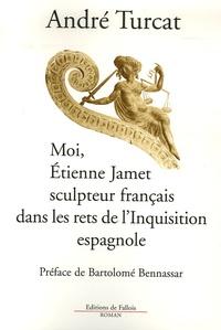 André Turcat - Moi, Etienne Jamet, sculpteur français dans les rets de l'Inquisition espagnole.