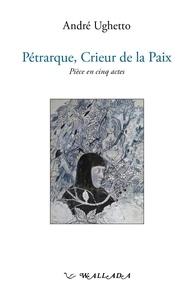 André Ughetto - Pétrarque, crieur de la paix.