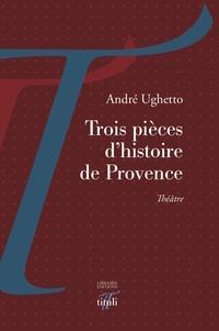 André Ughetto - Trois pièces d'histoire de Provence.