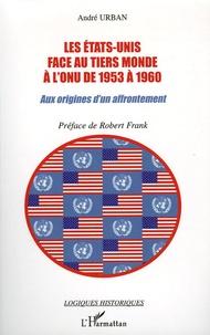 André Urban - Les Etats-Unis face au Tiers Monde à l'ONUde 1953 à 1960 - Aux origines d'un affrrontement.