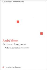 André Velter - Ecrire au long cours. - Préfaces, portraits et rencontres.