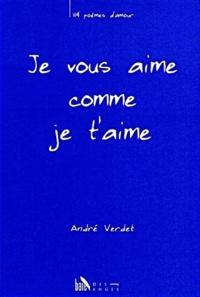 André Verdet - Je vous aime comme je t'aime.