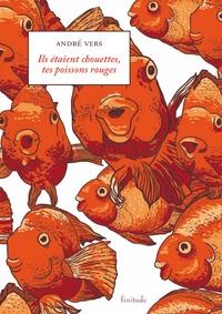 André Vers - Ils étaient chouettes, tes poissons rouges.