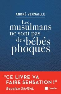 André Versaille - Les musulmans ne sont pas des bébés phoques - Pour en finir avec notre déni !.