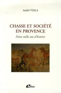 André Viala - Chasse et société en Provence - Deux mille ans d'histoire.