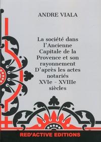 André Viala - La société dans l'ancienne capitale de la Provence et son rayonnement d'après les actes notariés, XVIe-XVIIIe siècles.