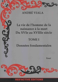 André Viala - La vie de l'homme de la naissance à la mort du XVIe au XVIIIe siècle - Tome 1, Données fondamentales.