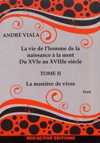 André Viala - La vie de l'homme de la naissance à la mort du XVIe au XVIIIe siècle - Tome 2, La manière de vivre.