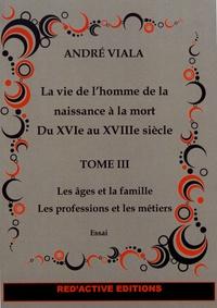 André Viala - La vie de l'homme de la naissance à la mort du XVIe au XVIIIe siècle - Tome 3, Les âges et la famille, les professions et les métiers.