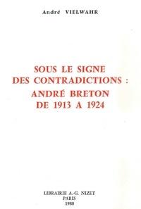 André Vielwahr - Sous le signe des contradictions : André Breton de 1913 à 1924.