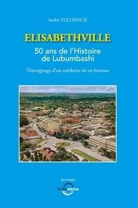 André Vleurinck - Elisabethville - 50 ans de l'Histoire de Lubumbashi, témoignage d'un médecin né en brousse.