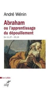 André Wénin et André Wénin - Abraham ou l'apprentissage du dépouillement - Gn 11,27 - 25,18.