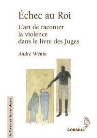 André Wénin et Marguerite Roman - Echec au roi - L'art de raconter la violence dans le livre des juges.