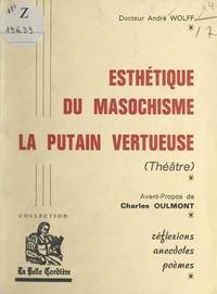 André Wolff et Charles Oulmont - Esthétique du masochisme. La putain vertueuse (théâtre) - Réflexions, anecdotes, poèmes.