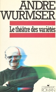 André Wurmser - Le Théâtre des variétés - Mémoires, nouvelles, articles, préfaces, poèmes, théâtre, pensées, billets, confidences, farces et attrapes.