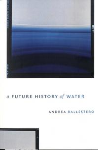 Andrea Ballestero - A Future History of Water.