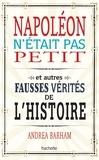 Andrea Barham - Napoléon n'était pas petit - Et autres fausses vérités de l'histoire.