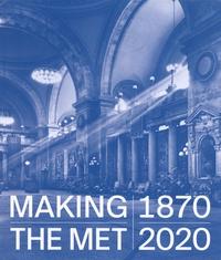 Andrea Bayer et Laura D. Corey - Making The Met 1870-2020.
