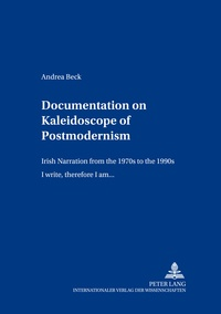Andrea Beck - Documentation on «Kaleidoscope of Postmodernism» - Irish Narration from the 1970s to the 1990s- «I write, therefore I am...».