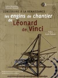 Andrea Bernardoni et Alexander Neuwahl - Construire à la Renaissance les engins de chantier de Léonard de Vinci.