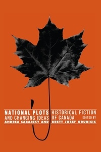 Andrea Cabajsky et Brett Josef Grubisic - National Plots - Historical Fiction and Changing Ideas of Canada.