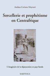 Andrea Ceriana Mayneri - Sorcellerie et prophétisme en Centrafrique - L'imaginaire de la dépossession en pays banda.