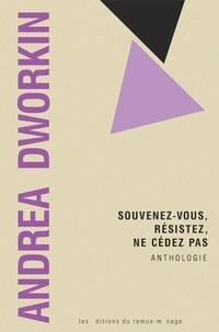 Andrea Dworkin - Souvenez-vous, résistez, ne cédez pas - Anthologie.