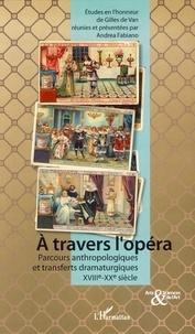 Andrea Fabiano - A travers l'opéra - Parcours anthropologiques et transferts dramaturgiques sur la scène théâtrale européenne du XVIIIe au XXe siècle.