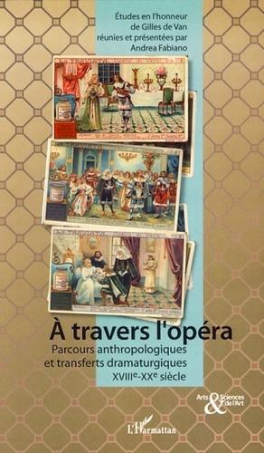 Andrea Fabiano - A travers l'opéra - Parcours anthropologiques et transferts dramaturgiques XVIIIe-XXe siècles.