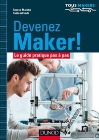 Andrea Maietta et Paolo Aliverti - Devenez Maker ! - Le guide pratique pas à pas.