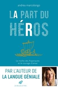 Andrea Marcolongo - La part du héros - Le mythe des Argonautes et le courage d'aimer.