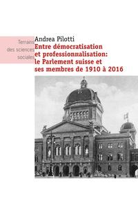 Andrea Pilotti - Entre démocratisation et professionnalisation : le Parlement suisse et ses membres de 1910 à 2016.