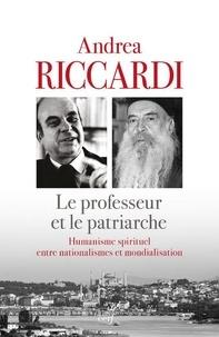 Andrea Riccardi - Le professeur et le patriarche - Humanisme spirituel entre nationalismes et mondialisation.