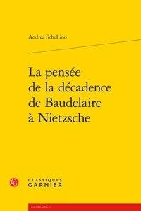 Andrea Schellino - La pensée de la décadence de Baudelaire à Nietzsche.