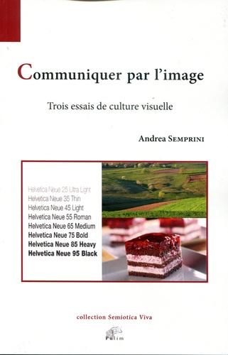 Andréa Semprini - Communiquer par l'image - Trois essais de culture visuelle.