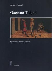 Andrea Vanni - Gaetano Thiene - Spiritualità, politica, santità.