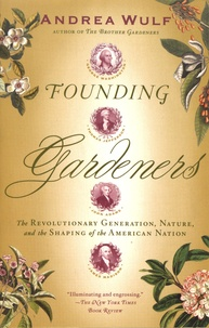 Andrea Wulf - Founding Gardeners - The Revolutionary Generation, Nature, and the Shaping of the American Nation.