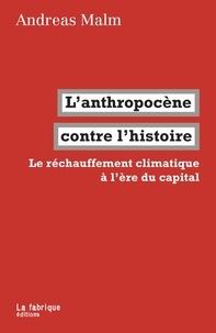 Andreas Malm - L'anthropocène contre l'histoire - Le réchauffement climatique à l'ère du capital.