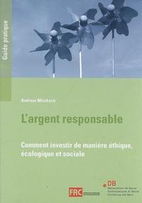 Andreas Missbach - L'argent responsable : comment investir de manière éthique, écologique et sociale : un guide pratique de la Déclaration de Berne et de la Fédération romande des consommateurs.
