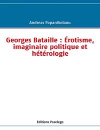 Andreas Papanikolaou - Georges Bataille : érotisme, imaginaire politique et hétérologie.