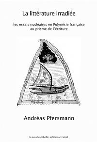Andréas Pfersmann - La littérature irradiée - Les essais nucléaires en Polynésie française au prisme de l'écriture.