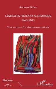 Andreas Rittau - Symboles franco-allemands 1963-2013 - Construction d'un champ transnational.