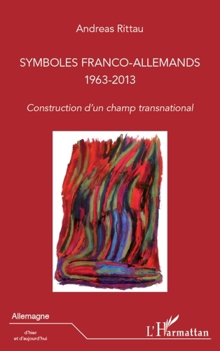 Andreas Rittau - Symboles franco-allemands 1963-2013 - Construction d'un champ transnational.