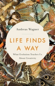 Andreas Wagner - Life Finds a Way - What Evolution Teaches Us About Creativity.
