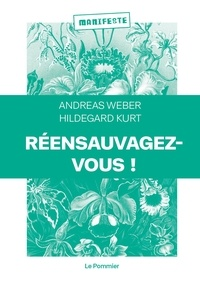 Andreas Weber et Hildegard Kurt - Réensauvagez-vous ! - Pour une nouvelle politique du vivant.