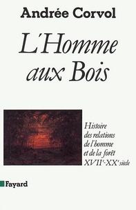 Andrée Corvol - L'Homme aux bois - Histoire des relations de l'homme et de la forêt, XVIIe-XXe siècle.